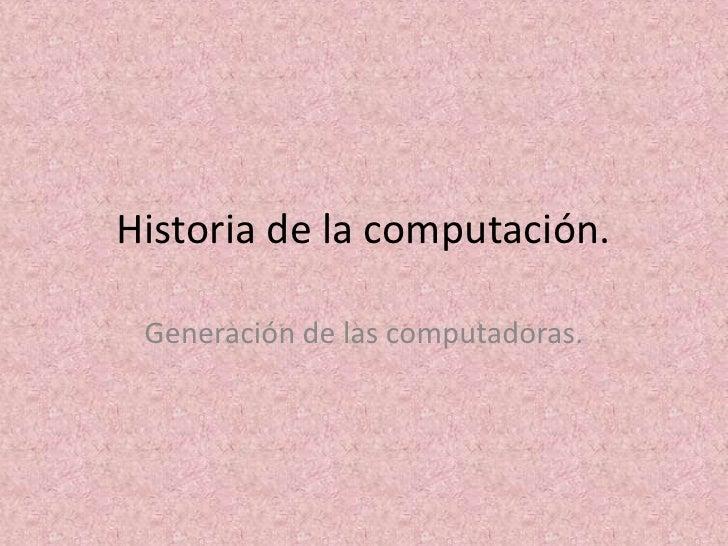 Historia de la computación.<br />Generación de las computadoras.<br />