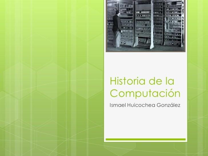 Historia de laComputaciónIsmael Huicochea González