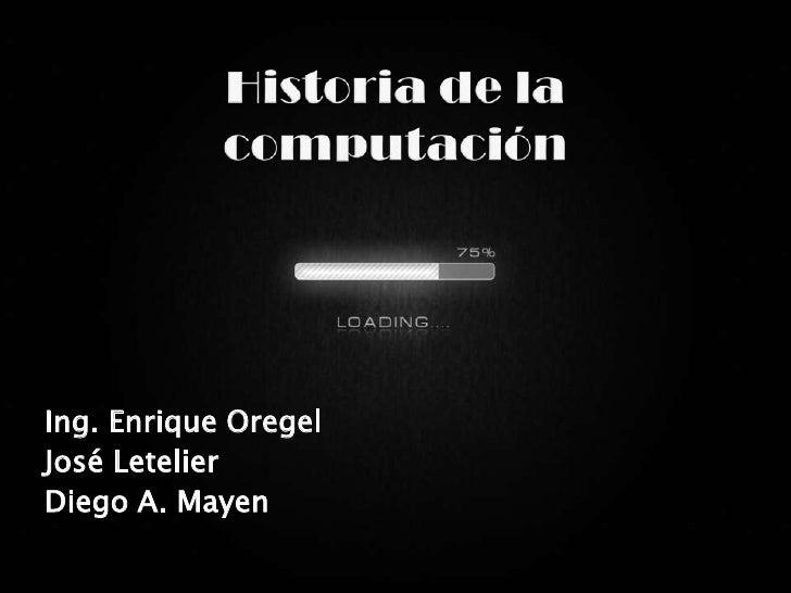 Historia de la computación<br />Ing. Enrique Oregel<br />José Letelier <br />Diego A. Mayen<br />