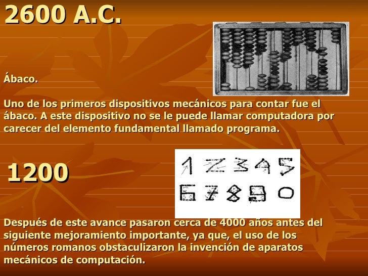 2600 A.C.   Ábaco. Uno de los primeros dispositivos mecánicos para contar fue el ábaco. A este dispositivo no se le pued...