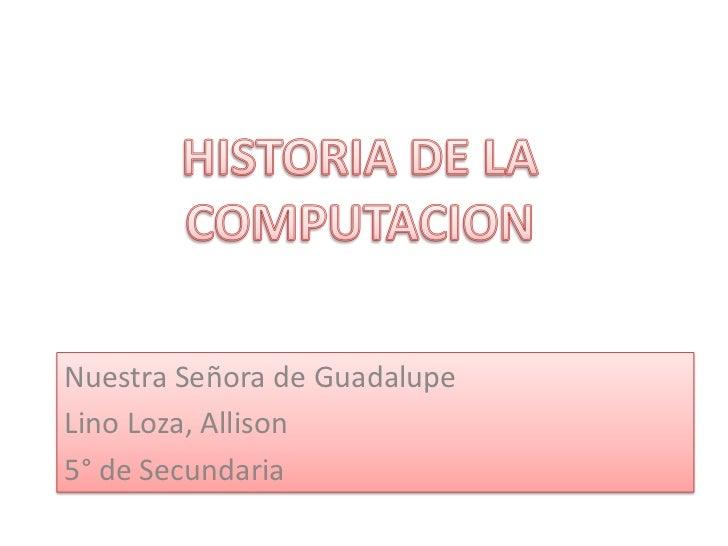 HISTORIA DE LA COMPUTACION <br />Nuestra Señora de Guadalupe <br />Lino Loza, Allison<br />5° de Secundaria <br />