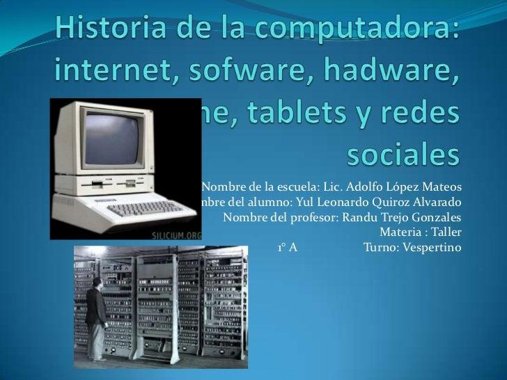 Historia de la computadora: internet, sofware, hadware, smartphone, tabletsy redes sociales<br />Nombre de la escuela: Lic...