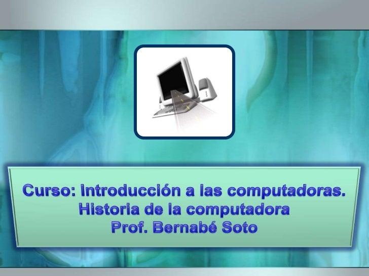 Curso: Introducción a las computadoras.Historia de la computadoraProf. Bernabé Soto<br />