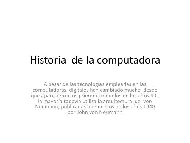 Historia de la computadora      A pesar de las tecnologías empleadas en las computadoras digitales han cambiado mucho desd...