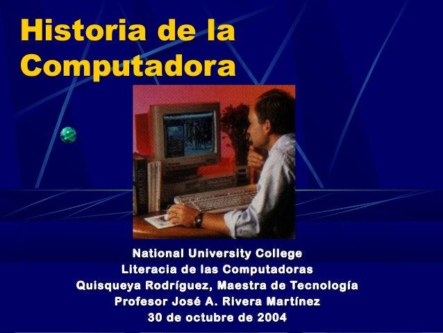 Historia de la Computadora  National University College Literacia de las Computadoras Quisqueya Rodríguez, Maestra de Tecn...