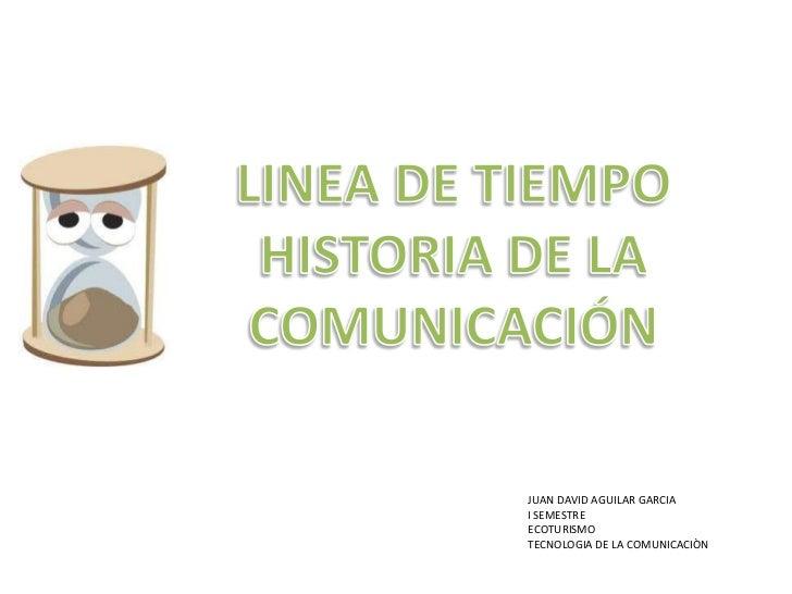 LINEA DE TIEMPO <br />HISTORIA DE LA COMUNICACIÓN<br />JUAN DAVID AGUILAR GARCIA <br />I SEMESTRE <br />ECOTURISMO<br />TE...