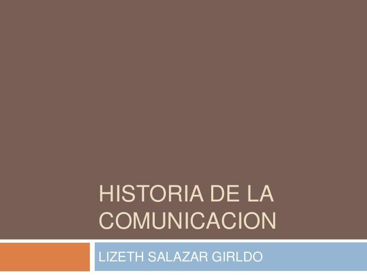 HISTORIA DE LA COMUNICACION<br />LIZETH SALAZAR GIRLDO<br />