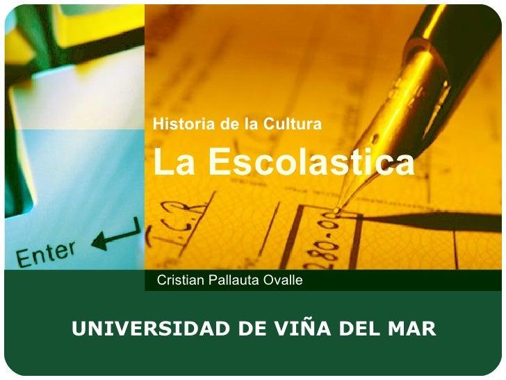 Historia de la Cultura   La Escolastica Cristian Pallauta Ovalle UNIVERSIDAD DE VIÑA DEL MAR