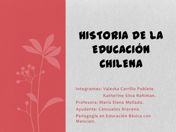 HISTORIA DE LA   EDUCACIÓN    CHILENAIntegrantes: Valeska Carrillo Poblete.             Katherine Silva Rañiman.Profesora:...