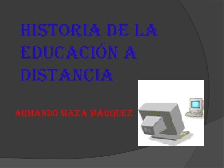 HISTORIA DE LAEDUCACIÓN ADISTANCIAARMANDO MAZA MÁRQUEZ