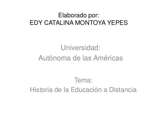 Elaborado por: EDY CATALINA MONTOYA YEPES Universidad: Autónoma de las Américas Tema: Historia de la Educación a Distancia