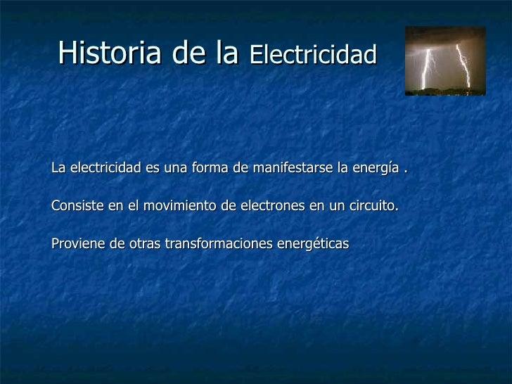 Historia de la  Electricidad La electricidad es una forma de manifestarse la energía . Consiste en el movimiento de electr...