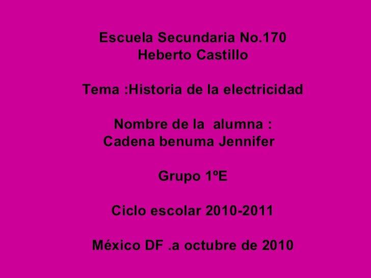 Escuela Secundaria No.170 Heberto Castillo Tema :Historia de la electricidad Nombre de la  alumna : Cadena benuma Jennifer...