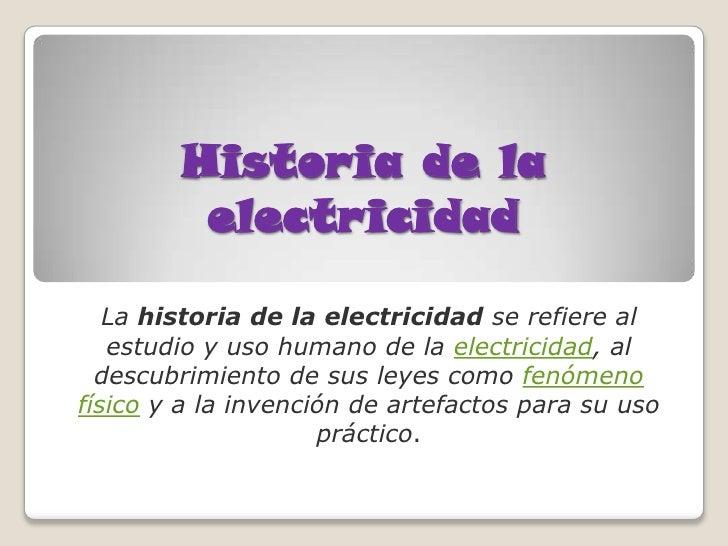 Historia de la         electricidad   La historia de la electricidad se refiere al   estudio y uso humano de la electricid...