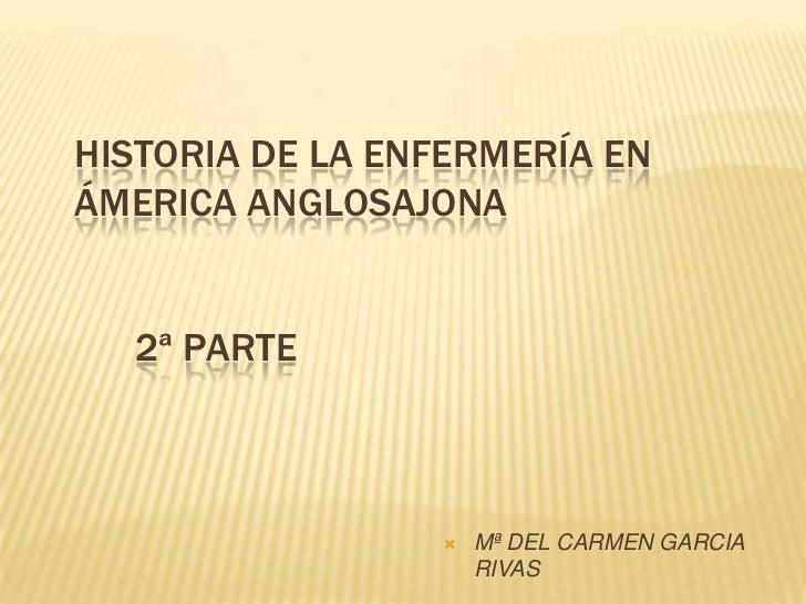 HISTORIA DE LA ENFERMERÍA ENÁMERICA ANGLOSAJONA  2ª PARTE                    Mª DEL CARMEN GARCIA                     RIVAS