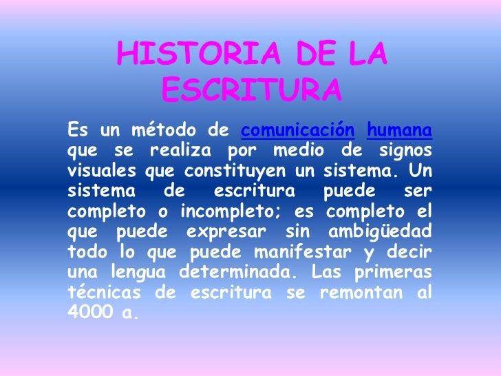 HISTORIA DE LA ESCRITURA<br />Es un método de comunicaciónhumana que se realiza por medio de signos visuales que constituy...