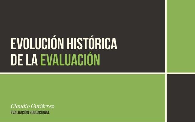EVOLUCIÓN HISTÓRICA  DE LA EVALUACIÓN  Claudio Gutiérrez  EVALUACIÓN EDUCACIONAL