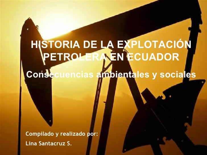 HISTORIA DE LA EXPLOTACIÓN   PETROLERA EN ECUADORConsecuencias ambientales y socialesCompilado y realizado por:Lina Santac...