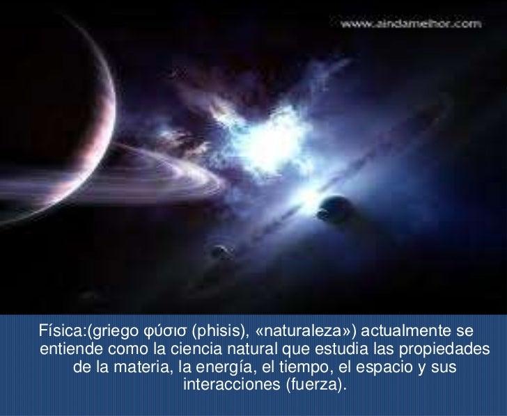 Física:(griego φύσισ (phisis), «naturaleza») actualmente seentiende como la ciencia natural que estudia las propiedades   ...