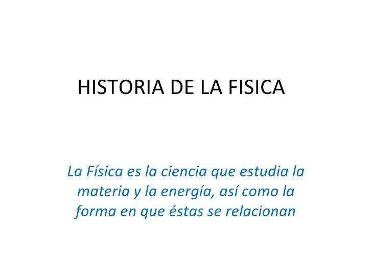 HISTORIA DE LA FISICALa Física es la ciencia que estudia la materia y la energía, así como la forma en que éstas se relaci...