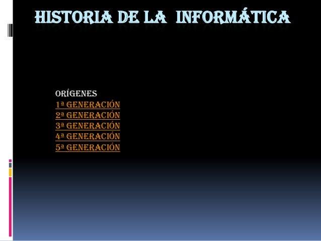 HISTORIA DE LA INFORMÁTICA  Orígenes  1ª Generación  2ª Generación  3ª Generación  4ª GENERACIÓN  5ª GENERACIÓN