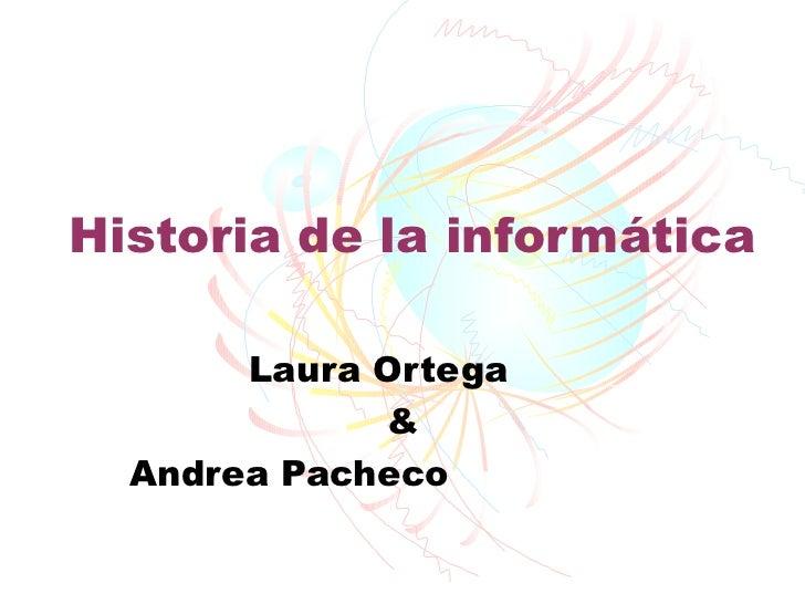 Historia de la informática       Laura Ortega             &  Andrea Pacheco