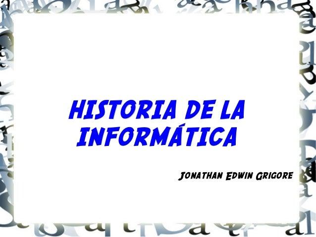 HISTORIA DE LA INFORMÁTICA        Jonathan Edwin Grigore