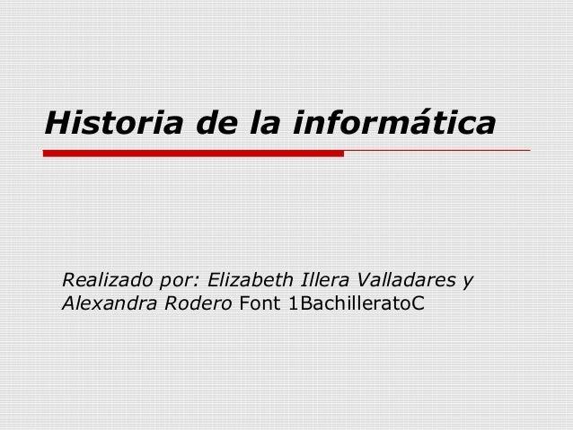Historia de la informática  Realizado por: Elizabeth Illera Valladares y Alexandra Rodero Font 1BachilleratoC