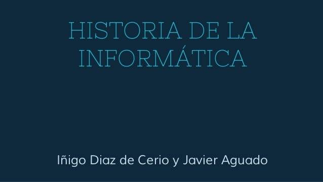 HISTORIA DE LA INFORMÁTICA Iñigo Diaz de Cerio y Javier Aguado