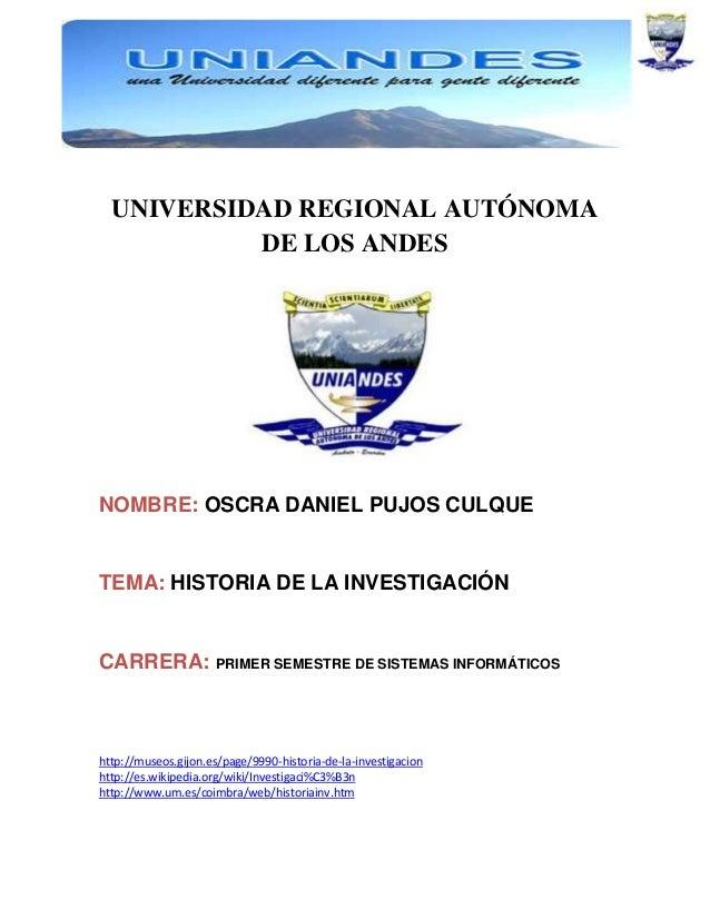 UNIVERSIDAD REGIONAL AUTÓNOMA DE LOS ANDES  NOMBRE: OSCRA DANIEL PUJOS CULQUE  TEMA: HISTORIA DE LA INVESTIGACIÓN  CARRERA...