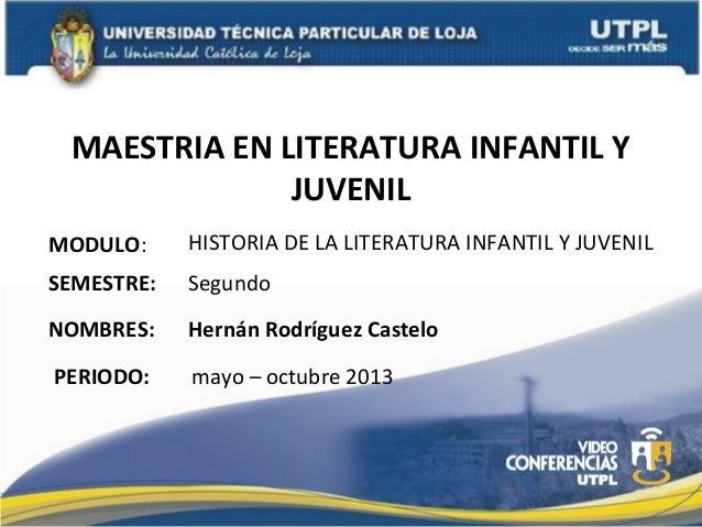 MAESTRIA EN LITERATURA INFANTIL YJUVENILMODULO:NOMBRES:HISTORIA DE LA LITERATURA INFANTIL Y JUVENILHernán Rodríguez Castel...
