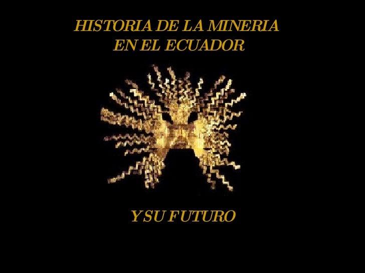 HISTORIA DE LA MINERIA EN EL ECUADOR Y SU FUTURO