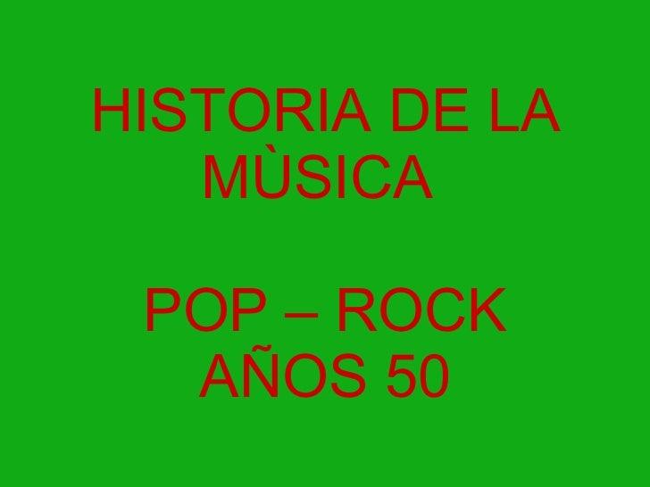 HISTORIA DE LA MÙSICA  POP – ROCK AÑOS 50