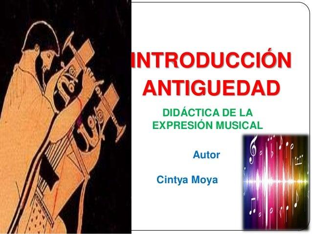 INTRODUCCIÓN ANTIGUEDAD DIDÁCTICA DE LA EXPRESIÓN MUSICAL Autor Cintya Moya