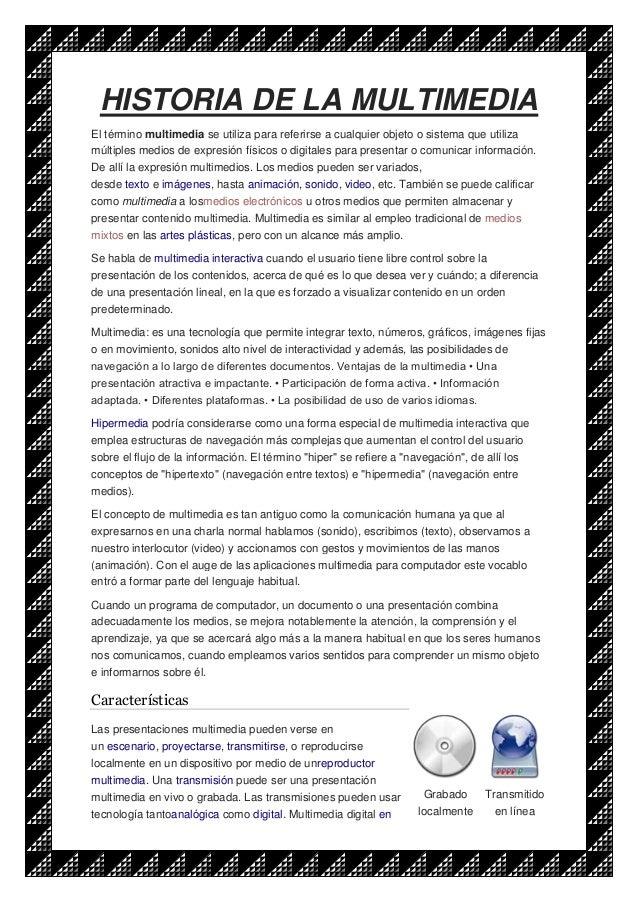 HISTORIA DE LA MULTIMEDIA El término multimedia se utiliza para referirse a cualquier objeto o sistema que utiliza múltipl...