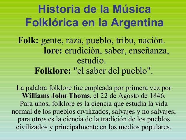 Historia de la Música Folklórica en la Argentina Folk: gente, raza, pueblo, tribu, nación. lore: erudición, saber, enseñan...