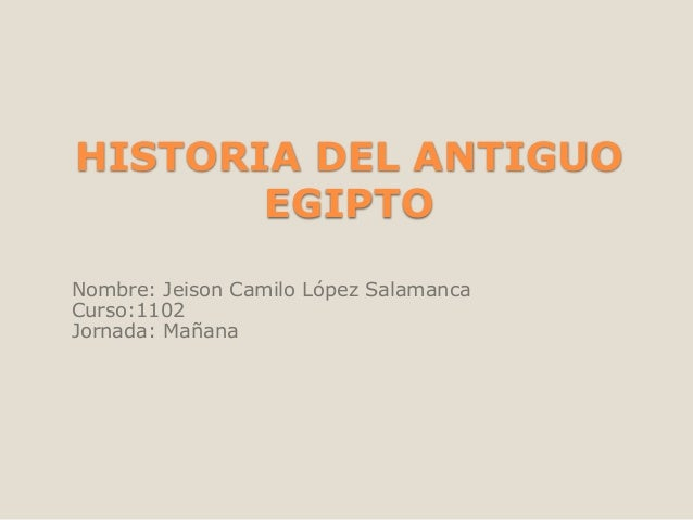 HISTORIA DEL ANTIGUO EGIPTO Nombre: Jeison Camilo López Salamanca Curso:1102 Jornada: Mañana
