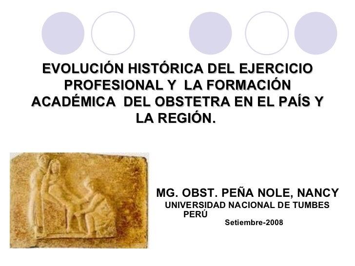 EVOLUCIÓN HISTÓRICA DEL EJERCICIO PROFESIONAL Y  LA FORMACIÓN ACADÉMICA  DEL OBSTETRA EN EL PAÍS Y LA REGIÓN.  MG. OBST. P...
