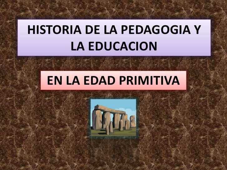 HISTORIA DE LA PEDAGOGIA Y LA EDUCACION<br />EN LA EDAD PRIMITIVA<br />