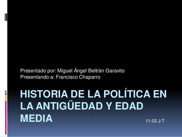 HISTORIA DE LA POLÍTICA EN LA ANTIGÜEDAD Y EDAD MEDIA Presentado por: Miguel Ángel Beltrán Garavito Presentando a: Francis...