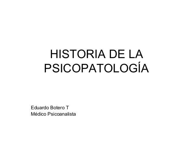 HISTORIA DE LA PSICOPATOLOGÍA  Eduardo Botero T Médico Psicoanalista