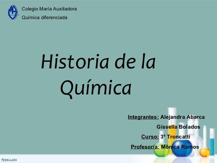Colegio María Auxiliadora Química diferenciada Historia de la Química  Integrantes:  Alejandra Abarca Gissella Bolados Cur...