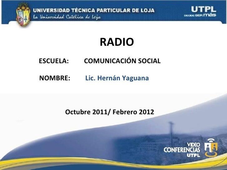 RADIO ESCUELA:  COMUNICACIÓN SOCIAL NOMBRE: Lic. Hernán Yaguana Octubre 2011/ Febrero 2012