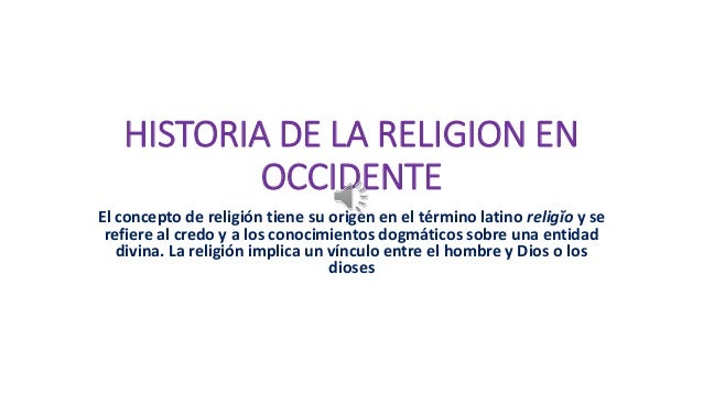 HISTORIA DE LA RELIGION EN OCCIDENTE El concepto de religión tiene su origen en el término latino religĭo y se refiere al ...
