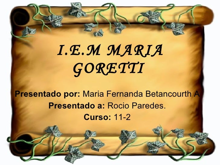 I.E.M MARIA GORETTI   Presentado por:  Maria Fernanda Betancourth A Presentado a:  Rocio Paredes. Curso:  11-2