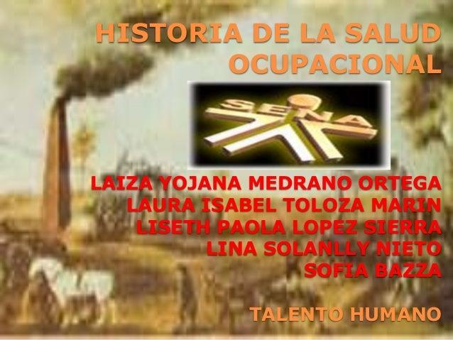 HISTORIA DE LA SALUD OCUPACIONAL LAIZA YOJANA MEDRANO ORTEGA LAURA ISABEL TOLOZA MARIN LISETH PAOLA LOPEZ SIERRA LINA SOLA...