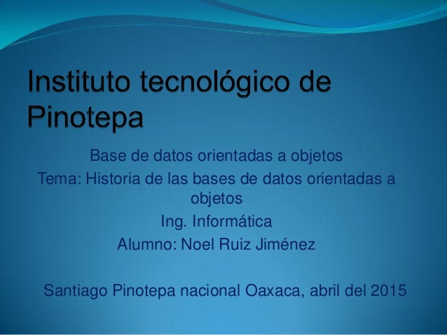 Base de datos orientadas a objetos Tema: Historia de las bases de datos orientadas a objetos Ing. Informática Alumno: Noel...