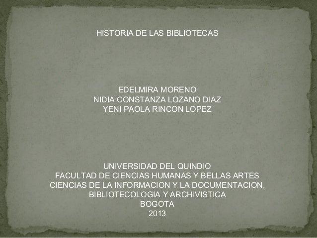 HISTORIA DE LAS BIBLIOTECAS EDELMIRA MORENO NIDIA CONSTANZA LOZANO DIAZ YENI PAOLA RINCON LOPEZ UNIVERSIDAD DEL QUINDIO FA...