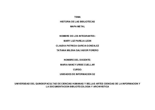 TEMA HISTORIA DE LAS BIBLIOTECAS MAPA METAL  NOMBRE DE LOS INTEGRANTES: MARY LUZ PAREJA LEON CLAUDIA PATRICIA GARCIA GONZA...
