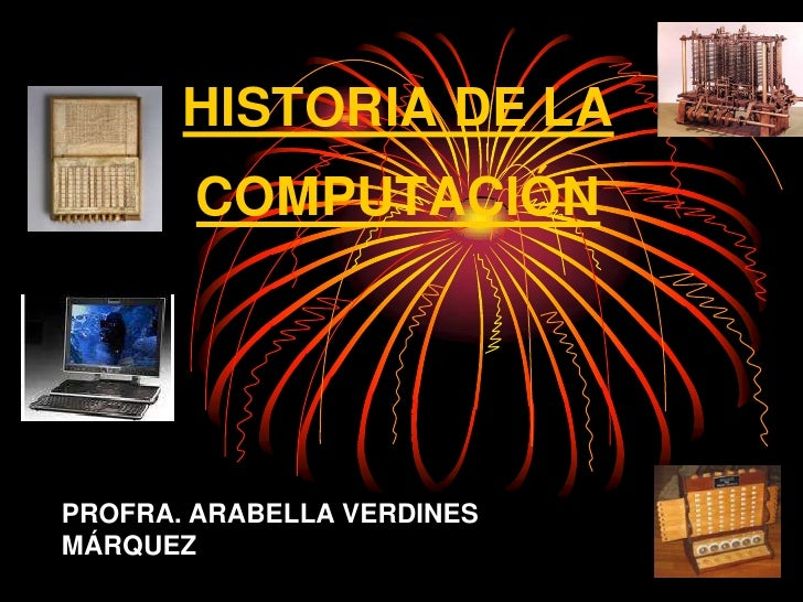 HISTORIA DE LA COMPUTACIÓN<br />PROFRA. ARABELLA VERDINES MÁRQUEZ<br />